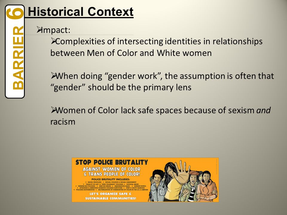  Impact:  Complexities of intersecting identities in relationships between Men of Color and White women  When doing gender work , the assumption is often that gender should be the primary lens  Women of Color lack safe spaces because of sexism and racism BARRIER 6