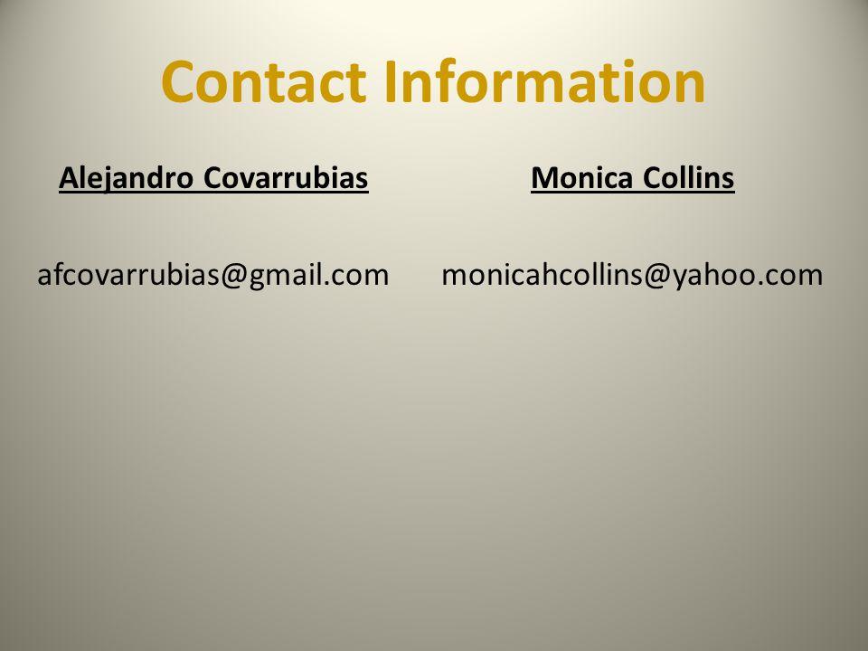 Contact Information Alejandro Covarrubias afcovarrubias@gmail.com Monica Collins monicahcollins@yahoo.com