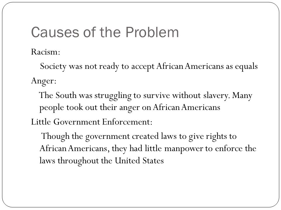 Causes of the Problem Racism: Society was not ready to accept African Americans as equals Anger: The South was struggling to survive without slavery.