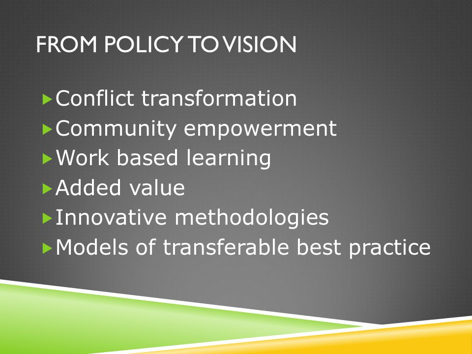 FROM POLICY TO VISION  Conflict transformation  Community empowerment  Work based learning  Added value  Innovative methodologies  Models of tra