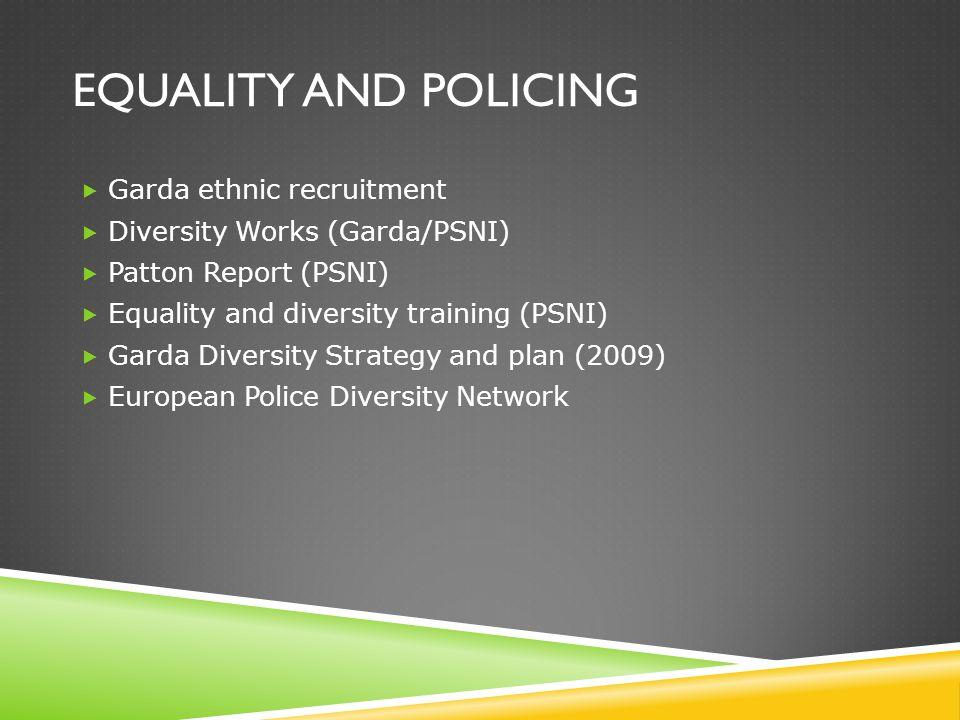 EQUALITY AND POLICING  Garda ethnic recruitment  Diversity Works (Garda/PSNI)  Patton Report (PSNI)  Equality and diversity training (PSNI)  Garda Diversity Strategy and plan (2009)  European Police Diversity Network
