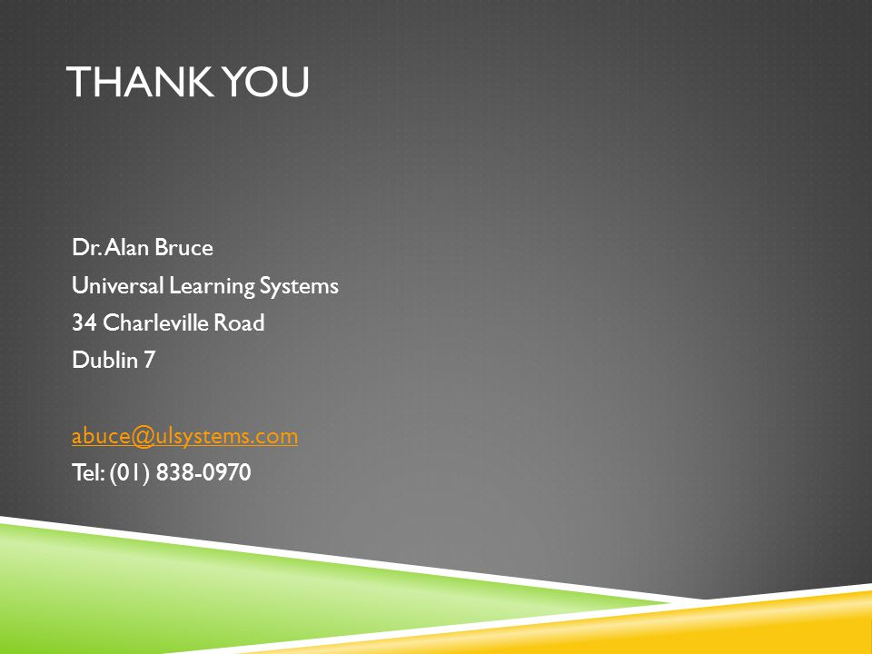 THANK YOU Dr. Alan Bruce Universal Learning Systems 34 Charleville Road Dublin 7 abuce@ulsystems.com Tel: (01) 838-0970