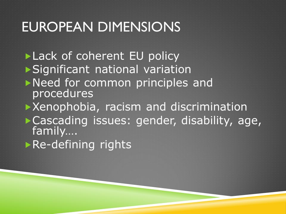 EUROPEAN DIMENSIONS  Lack of coherent EU policy  Significant national variation  Need for common principles and procedures  Xenophobia, racism and