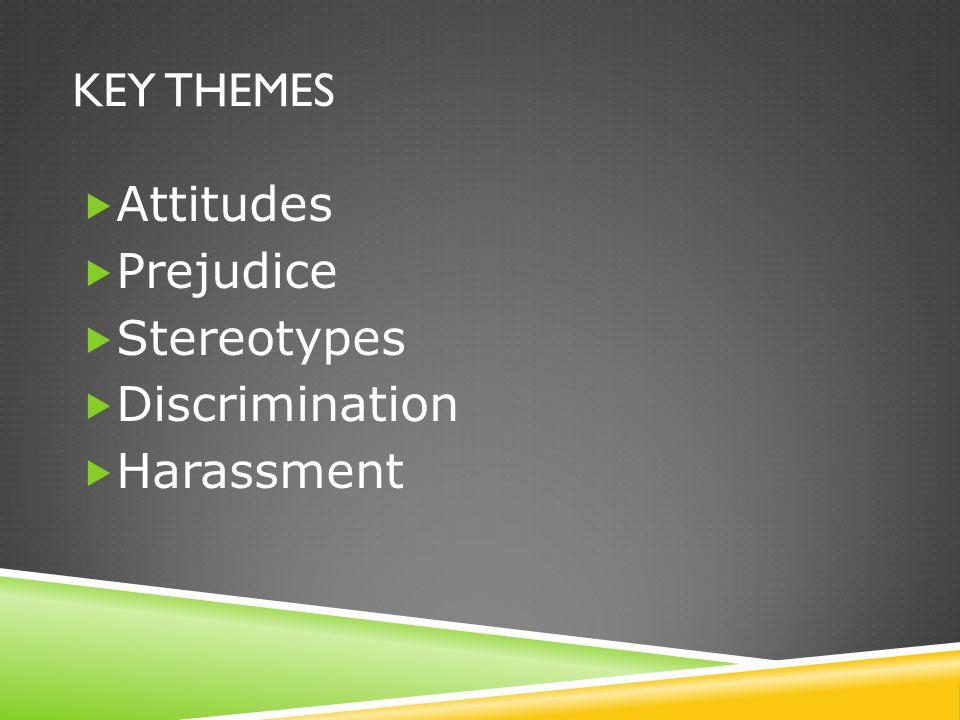 KEY THEMES  Attitudes  Prejudice  Stereotypes  Discrimination  Harassment