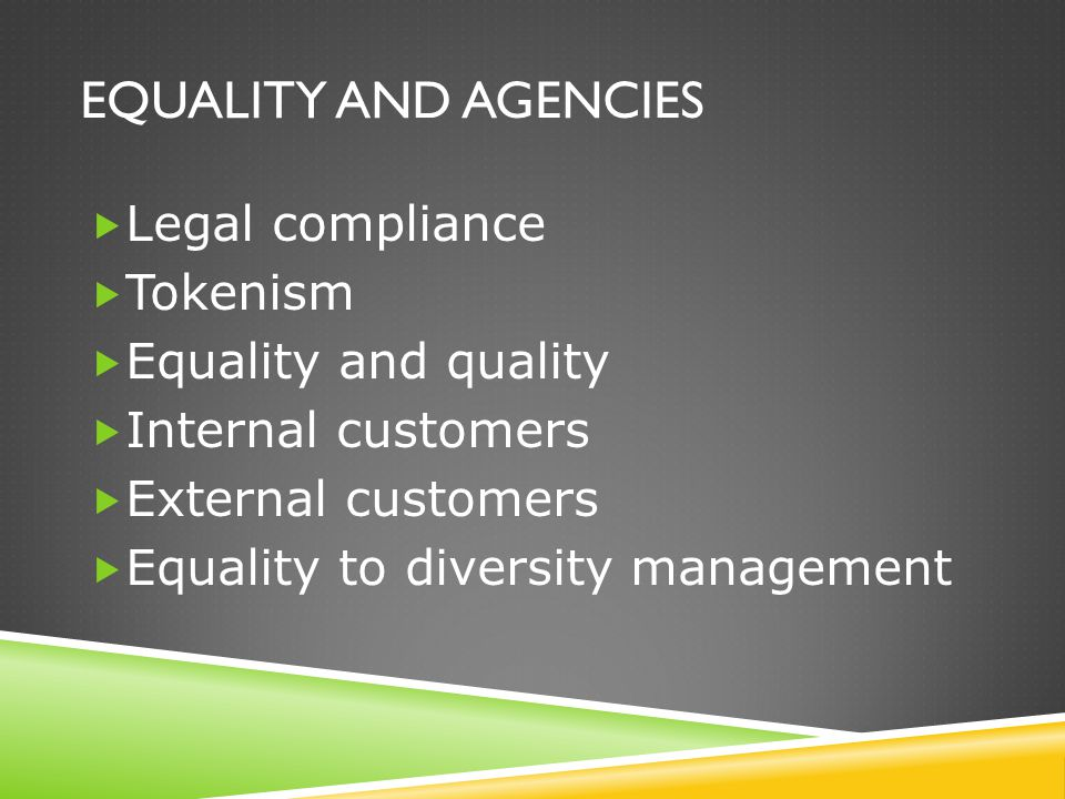 EQUALITY AND AGENCIES  Legal compliance  Tokenism  Equality and quality  Internal customers  External customers  Equality to diversity managemen
