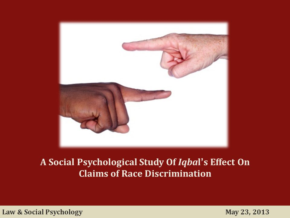 May 23, 2013Law & Social Psychology A Social Psychological Study Of Iqbal's Effect On Claims of Race Discrimination