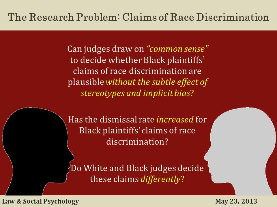 May 23, 2013Law & Social Psychology The Research Problem: Claims of Race Discrimination Can judges draw on common sense to decide whether Black plaintiffs' claims of race discrimination are plausible without the subtle effect of stereotypes and implicit bias.