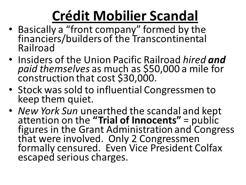 """Crédit Mobilier Scandal Basically a """"front company"""" formed by the financiers/builders of the Transcontinental Railroad Insiders of the Union Pacific R"""