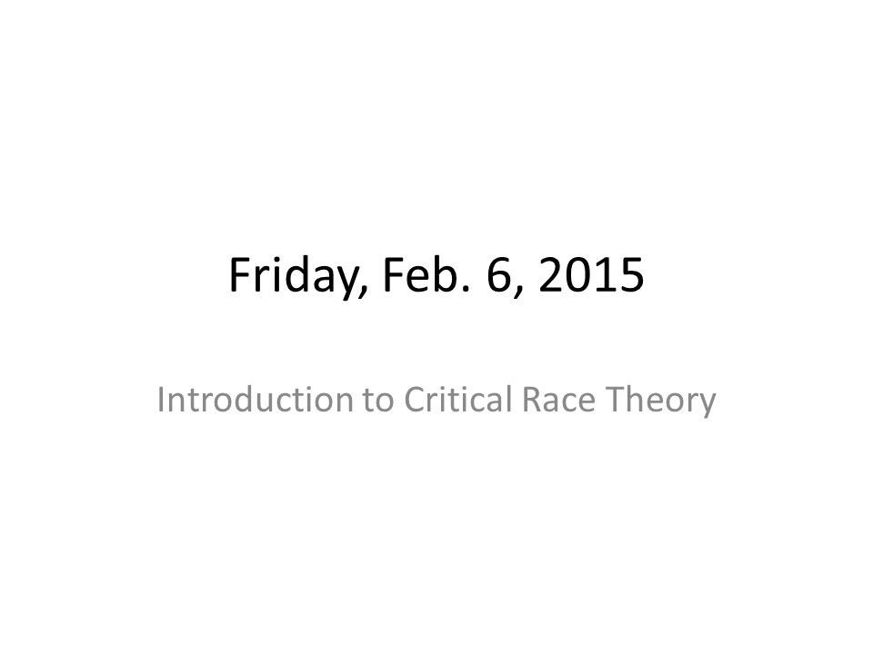 Friday, Feb. 6, 2015 Introduction to Critical Race Theory
