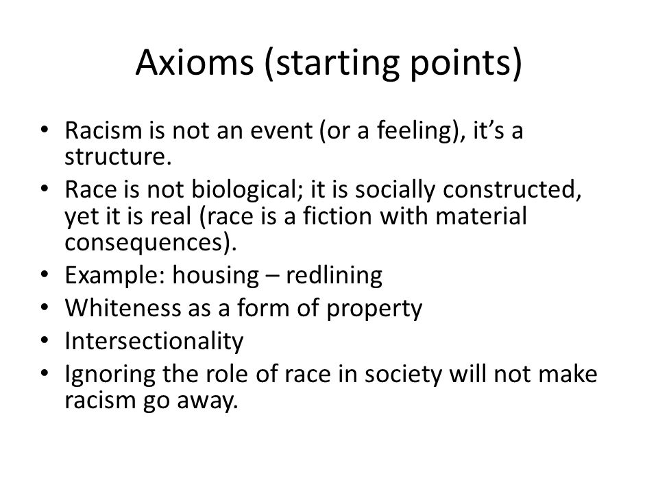 Axioms (starting points) Racism is not an event (or a feeling), it's a structure.