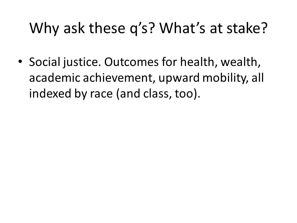 Why ask these q's.What's at stake. Social justice.
