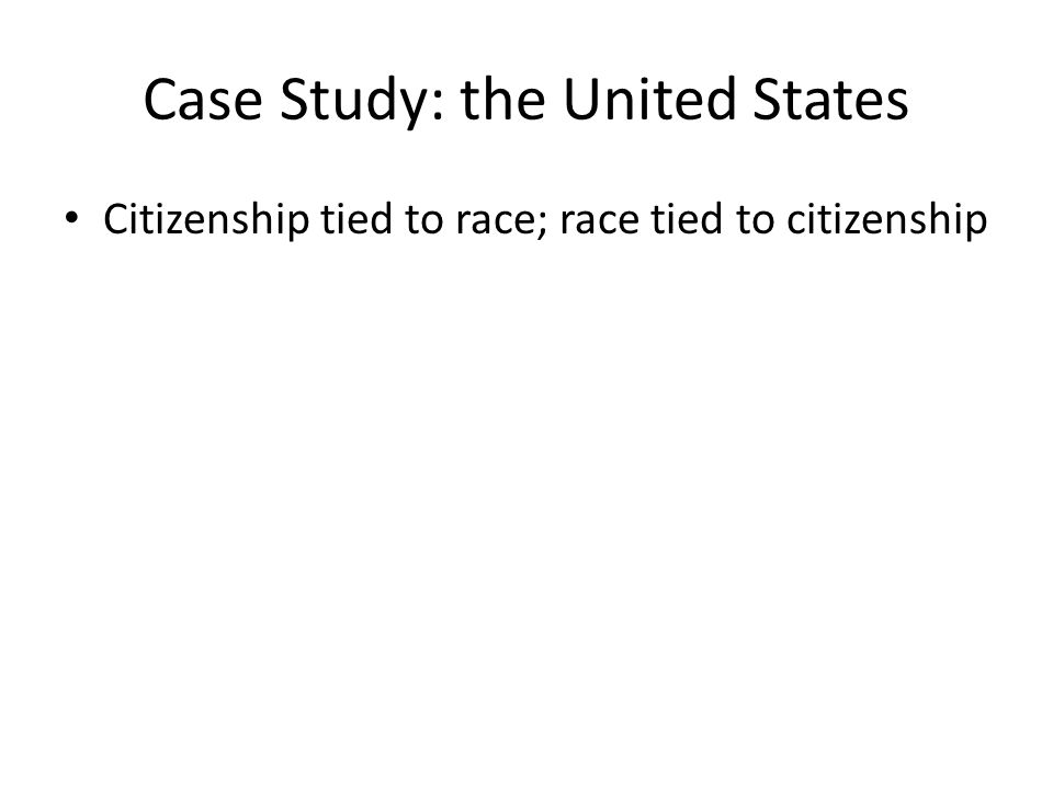 Case Study: the United States Citizenship tied to race; race tied to citizenship