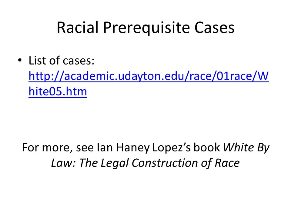 Racial Prerequisite Cases List of cases: http://academic.udayton.edu/race/01race/W hite05.htm http://academic.udayton.edu/race/01race/W hite05.htm For more, see Ian Haney Lopez's book White By Law: The Legal Construction of Race