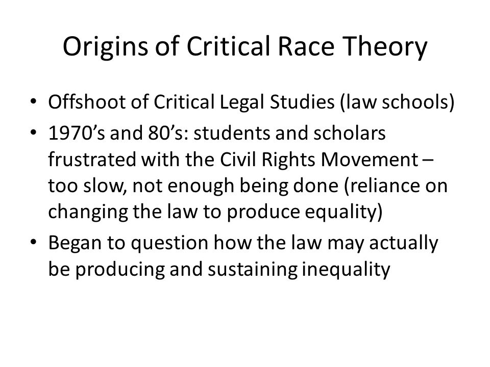Origins of Critical Race Theory Offshoot of Critical Legal Studies (law schools) 1970's and 80's: students and scholars frustrated with the Civil Rights Movement – too slow, not enough being done (reliance on changing the law to produce equality) Began to question how the law may actually be producing and sustaining inequality