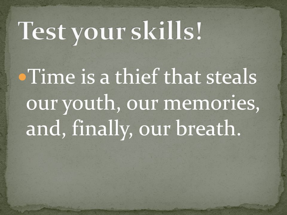 Time is a thief that steals our youth, our memories, and, finally, our breath.
