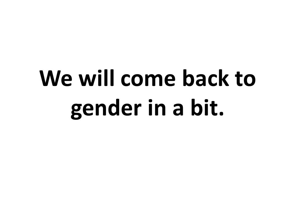 We will come back to gender in a bit.