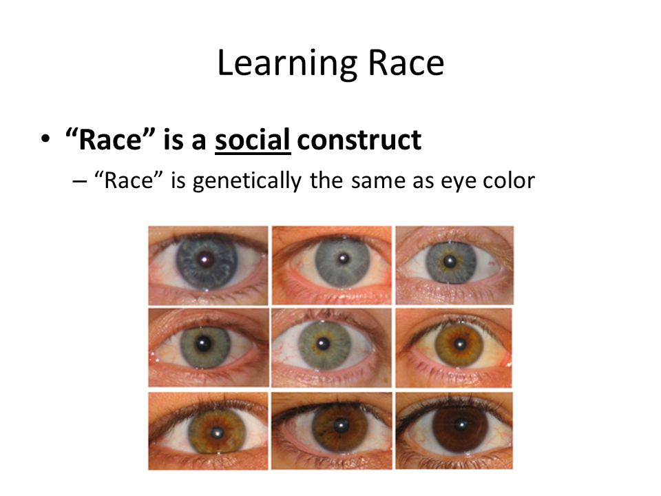 """Learning Race """"Race"""" is a social construct – """"Race"""" is genetically the same as eye color"""