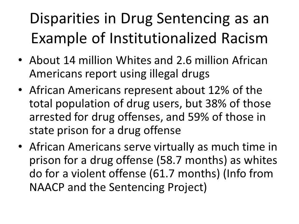 Disparities in Drug Sentencing as an Example of Institutionalized Racism About 14 million Whites and 2.6 million African Americans report using illega