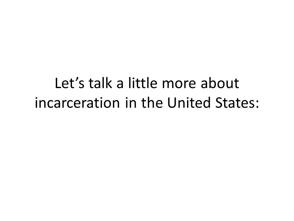 Let's talk a little more about incarceration in the United States: