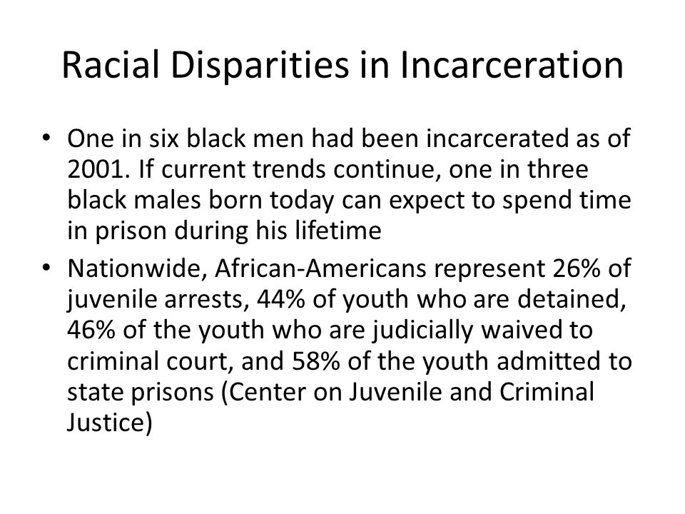 Racial Disparities in Incarceration One in six black men had been incarcerated as of 2001. If current trends continue, one in three black males born t