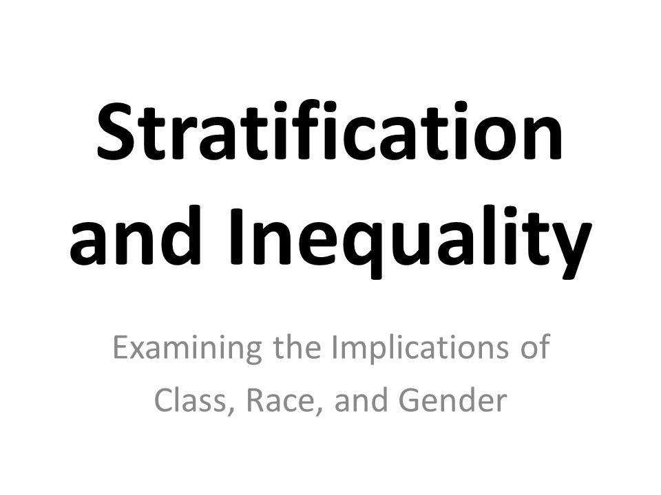 Stratification and Inequality Examining the Implications of Class, Race, and Gender