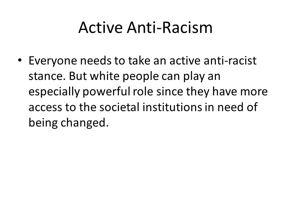Active Anti-Racism Everyone needs to take an active anti-racist stance. But white people can play an especially powerful role since they have more acc