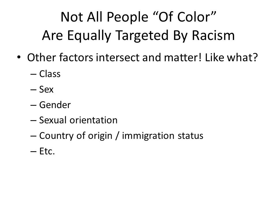 """Not All People """"Of Color"""" Are Equally Targeted By Racism Other factors intersect and matter! Like what? – Class – Sex – Gender – Sexual orientation –"""