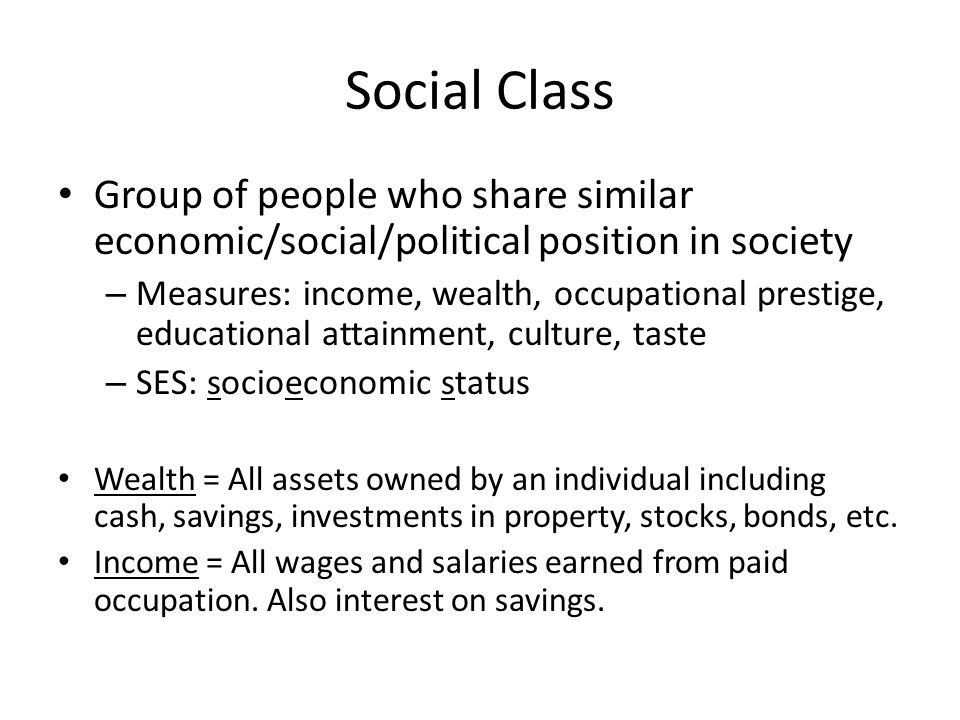 Social Class Group of people who share similar economic/social/political position in society – Measures: income, wealth, occupational prestige, educat