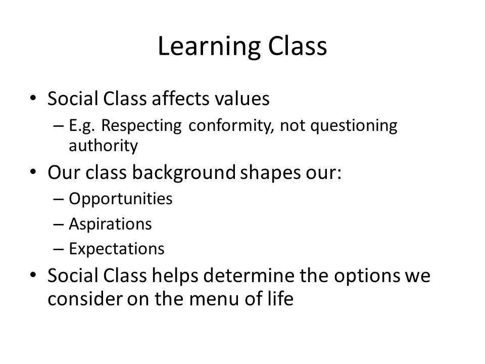 Learning Class Social Class affects values – E.g. Respecting conformity, not questioning authority Our class background shapes our: – Opportunities –