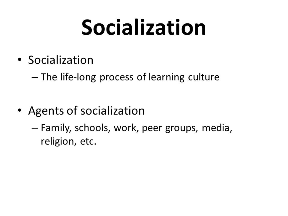 Socialization – The life-long process of learning culture Agents of socialization – Family, schools, work, peer groups, media, religion, etc.