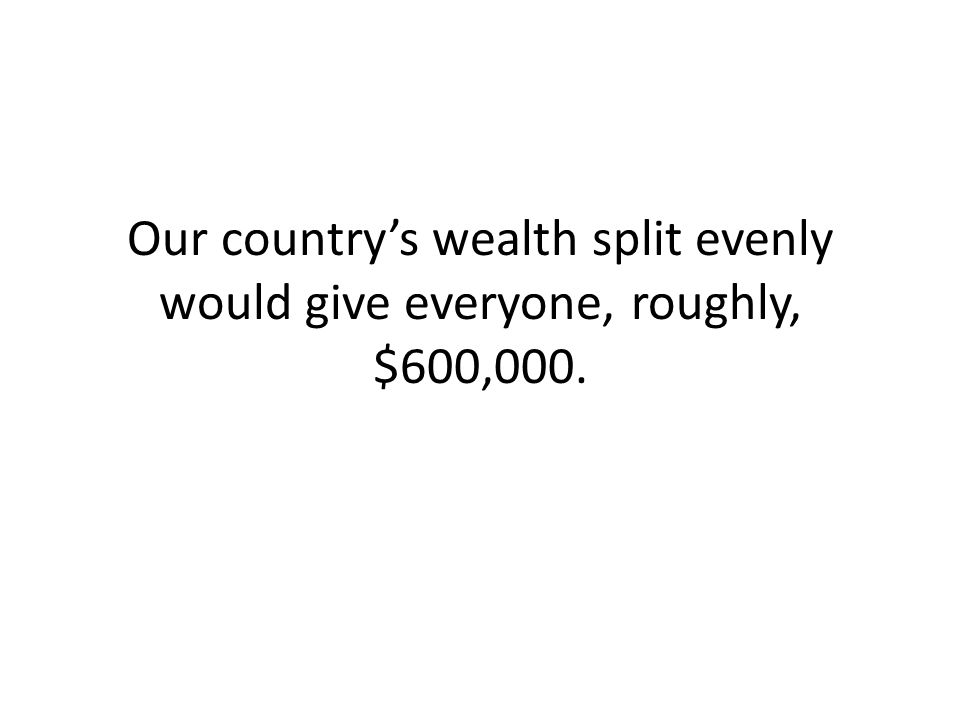 Our country's wealth split evenly would give everyone, roughly, $600,000.