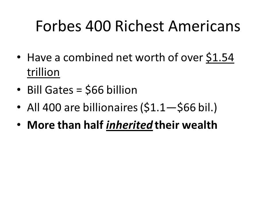 Forbes 400 Richest Americans Have a combined net worth of over $1.54 trillion Bill Gates = $66 billion All 400 are billionaires ($1.1—$66 bil.) More t