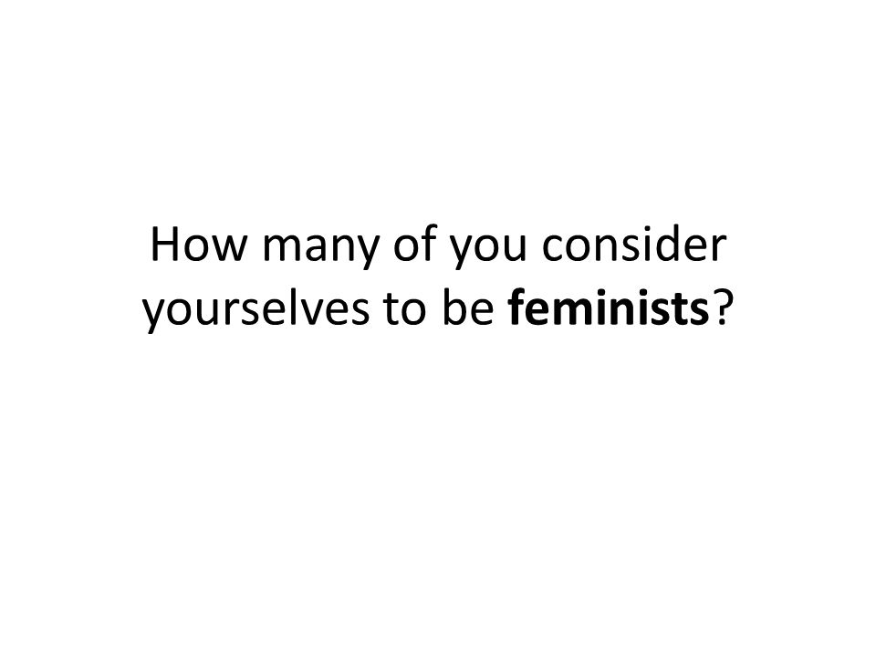 How many of you consider yourselves to be feminists?