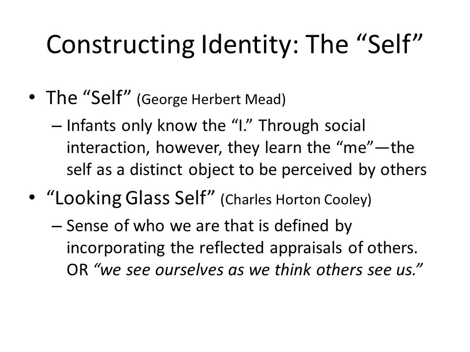 """Constructing Identity: The """"Self"""" The """"Self"""" (George Herbert Mead) – Infants only know the """"I."""" Through social interaction, however, they learn the """"m"""