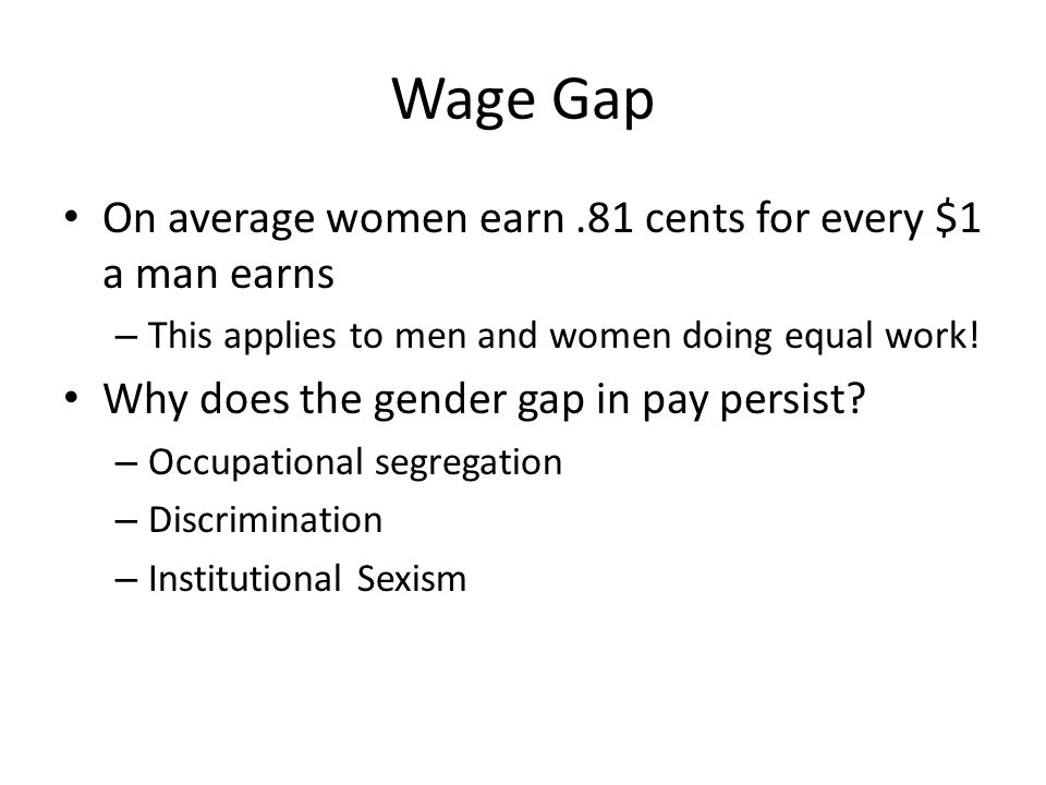 Wage Gap On average women earn.81 cents for every $1 a man earns – This applies to men and women doing equal work! Why does the gender gap in pay pers