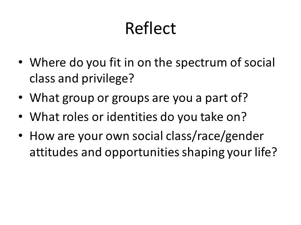 Reflect Where do you fit in on the spectrum of social class and privilege? What group or groups are you a part of? What roles or identities do you tak