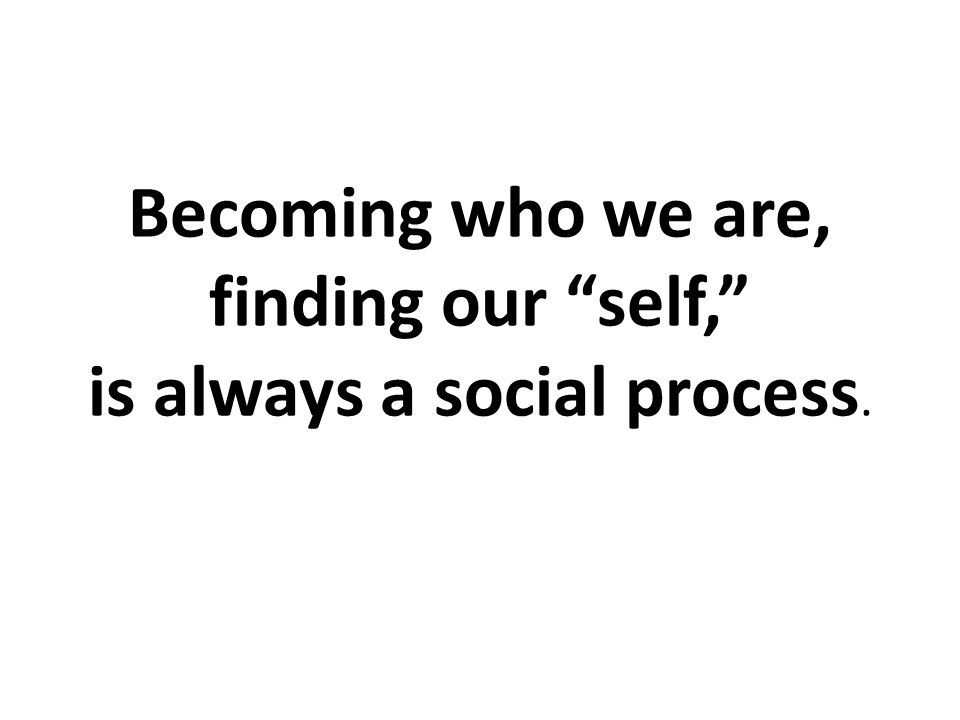 """Becoming who we are, finding our """"self,"""" is always a social process."""