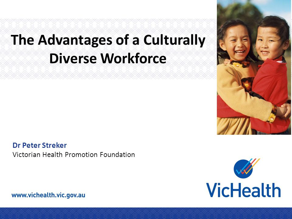 The Advantages of a Culturally Diverse Workforce Dr Peter Streker Victorian Health Promotion Foundation