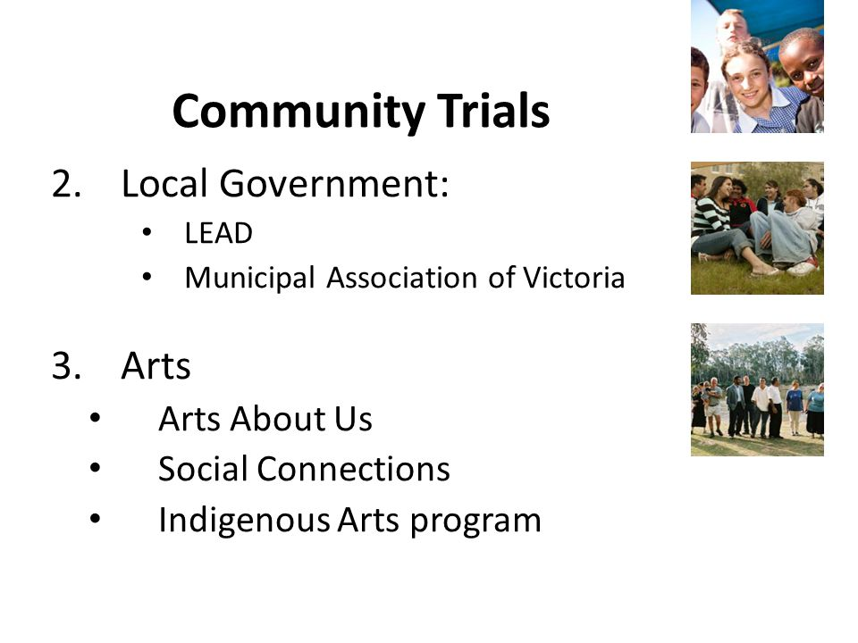 Community Trials 2.Local Government: LEAD Municipal Association of Victoria 3.Arts Arts About Us Social Connections Indigenous Arts program