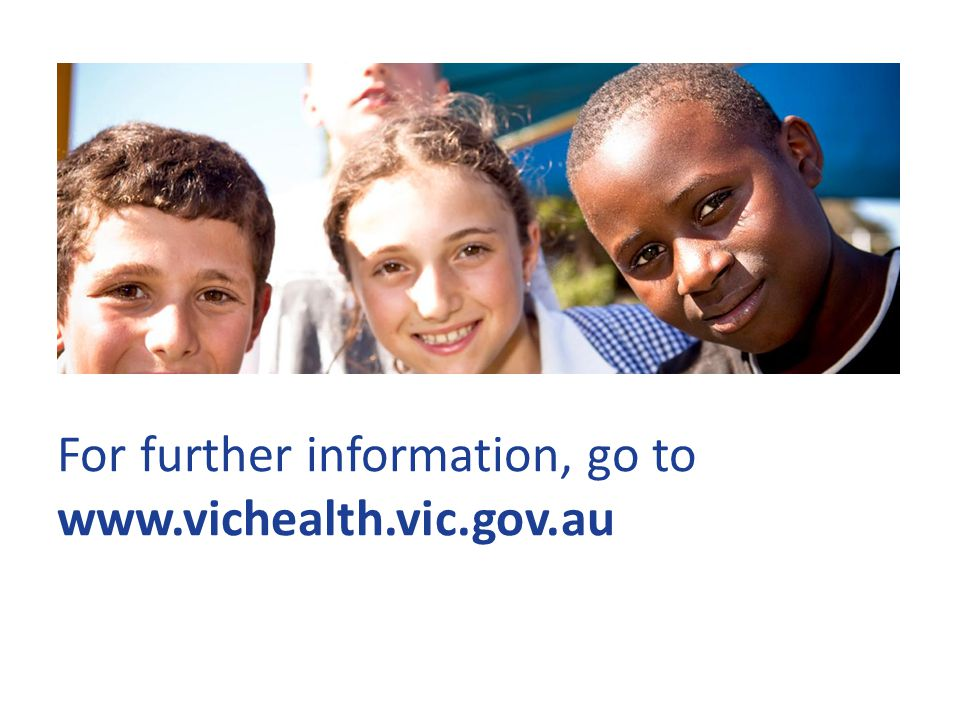 For further information, go to www.vichealth.vic.gov.au