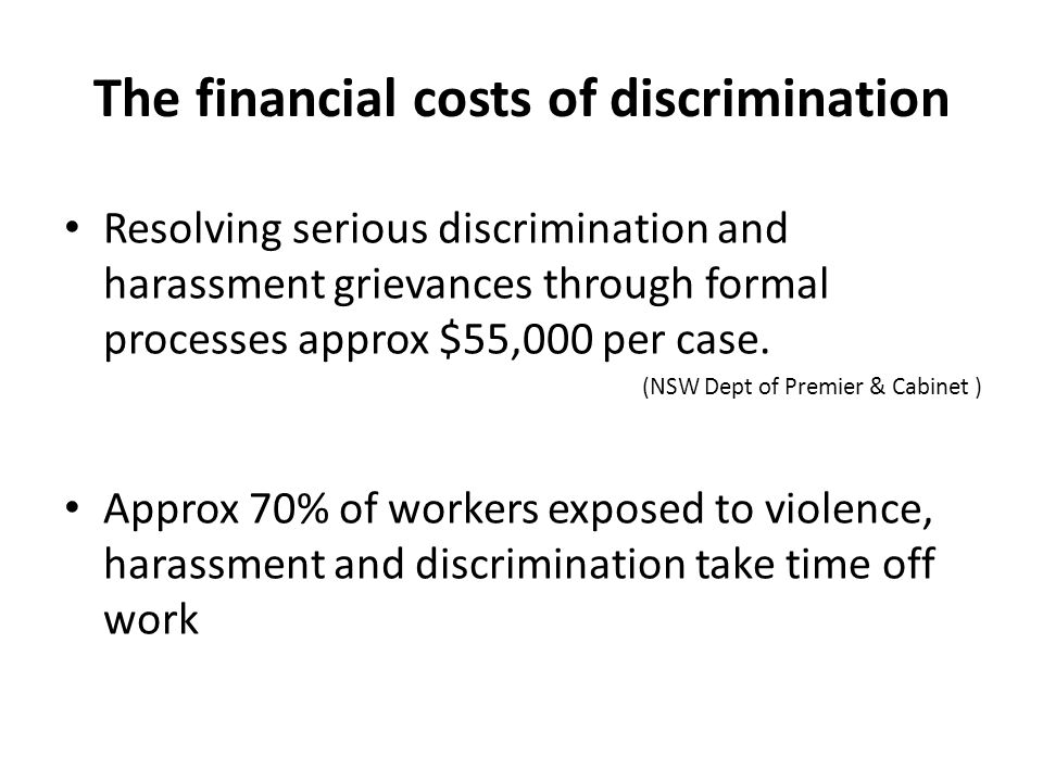 The financial costs of discrimination Resolving serious discrimination and harassment grievances through formal processes approx $55,000 per case.