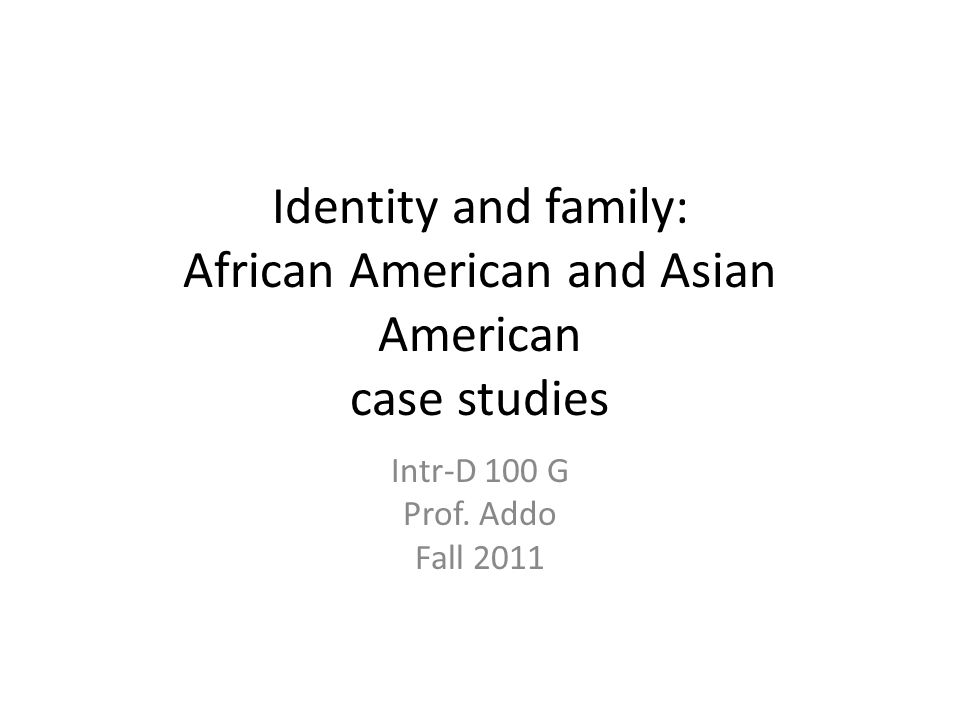 Identity and family: African American and Asian American case studies Intr-D 100 G Prof.