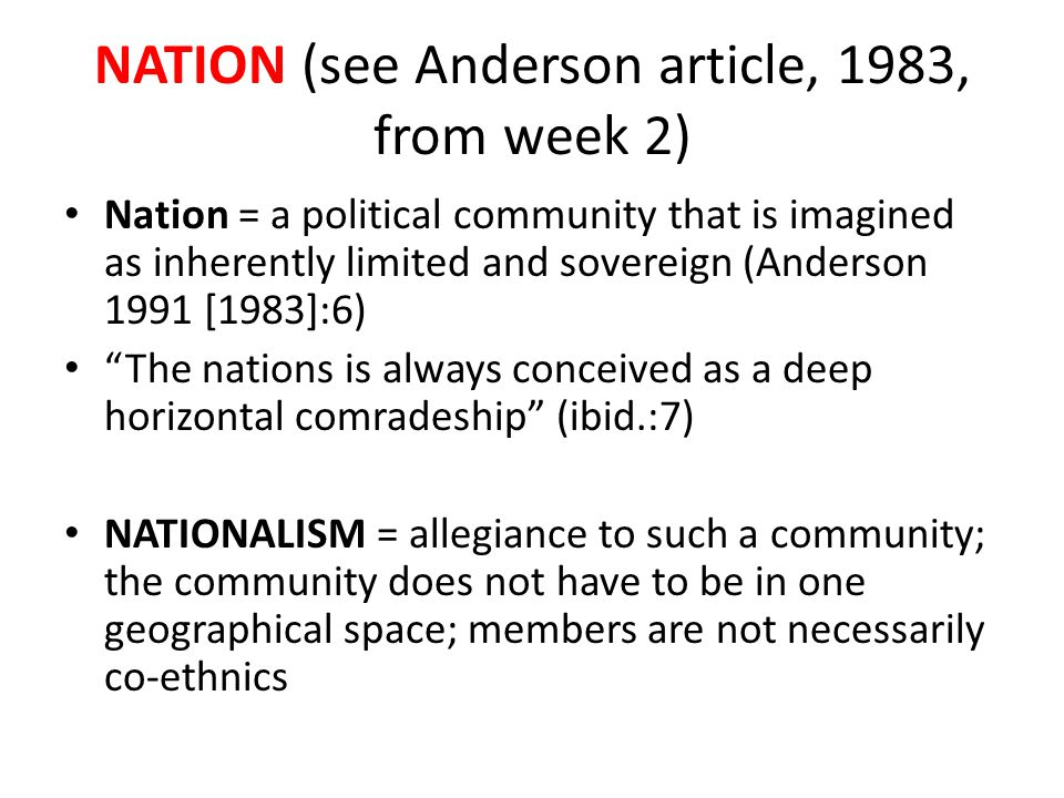 NATION (see Anderson article, 1983, from week 2) Nation = a political community that is imagined as inherently limited and sovereign (Anderson 1991 [1983]:6) The nations is always conceived as a deep horizontal comradeship (ibid.:7) NATIONALISM = allegiance to such a community; the community does not have to be in one geographical space; members are not necessarily co-ethnics