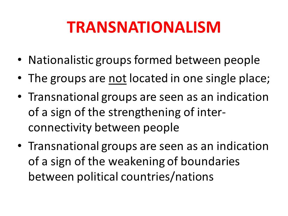TRANSNATIONALISM Nationalistic groups formed between people The groups are not located in one single place; Transnational groups are seen as an indication of a sign of the strengthening of inter- connectivity between people Transnational groups are seen as an indication of a sign of the weakening of boundaries between political countries/nations