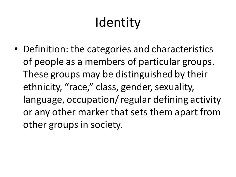 Identity Definition: the categories and characteristics of people as a members of particular groups.