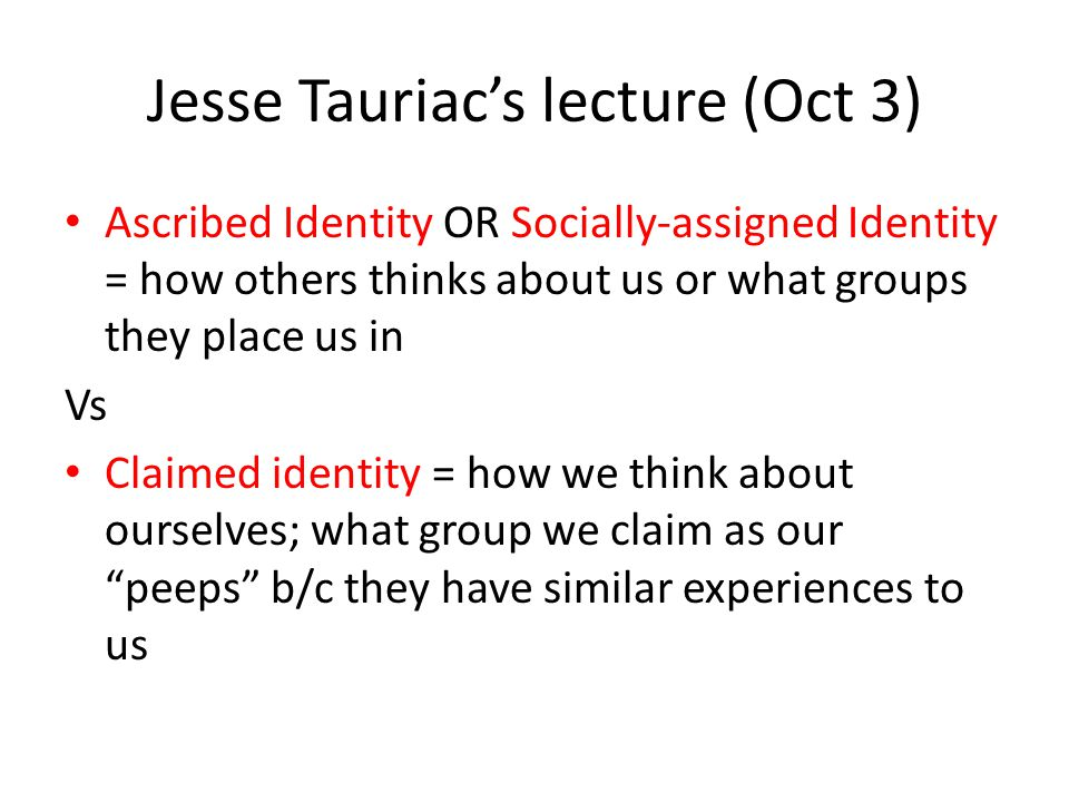 Jesse Tauriac's lecture (Oct 3) Ascribed Identity OR Socially-assigned Identity = how others thinks about us or what groups they place us in Vs Claimed identity = how we think about ourselves; what group we claim as our peeps b/c they have similar experiences to us