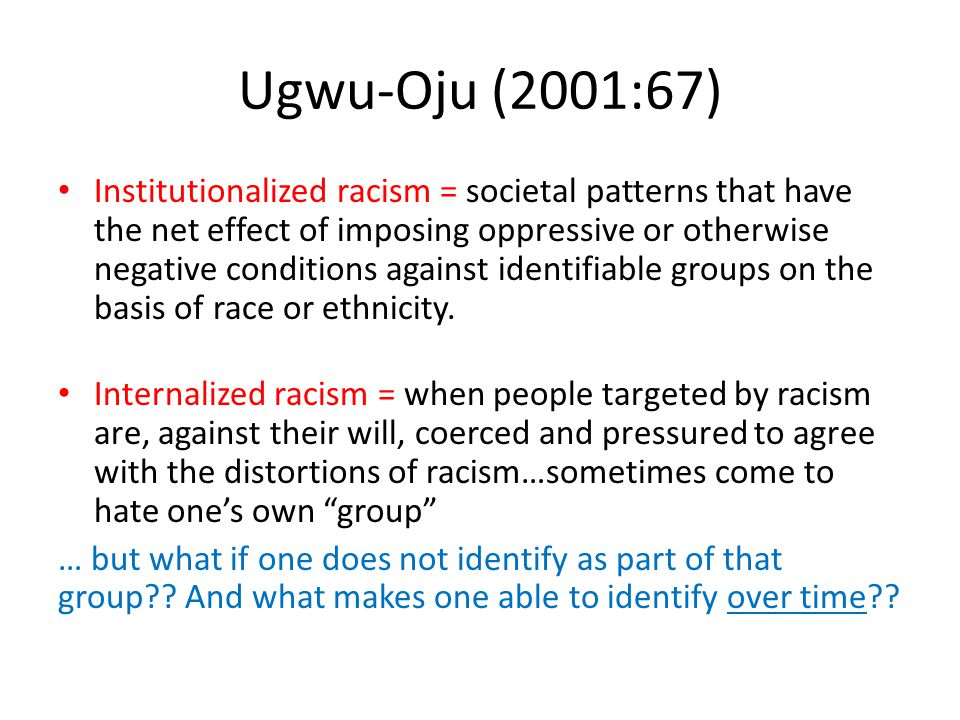 Ugwu-Oju (2001:67) Institutionalized racism = societal patterns that have the net effect of imposing oppressive or otherwise negative conditions against identifiable groups on the basis of race or ethnicity.