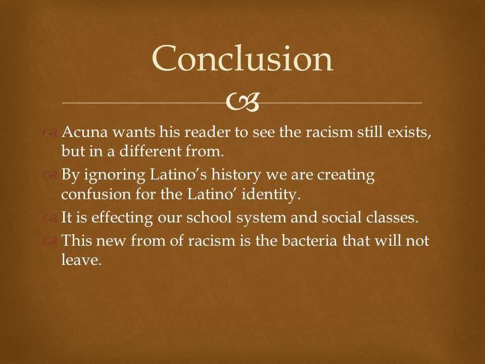   Acuna wants his reader to see the racism still exists, but in a different from.  By ignoring Latino's history we are creating confusion for the L