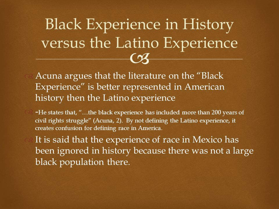 """  Acuna argues that the literature on the """"Black Experience"""" is better represented in American history then the Latino experience  - He states that"""