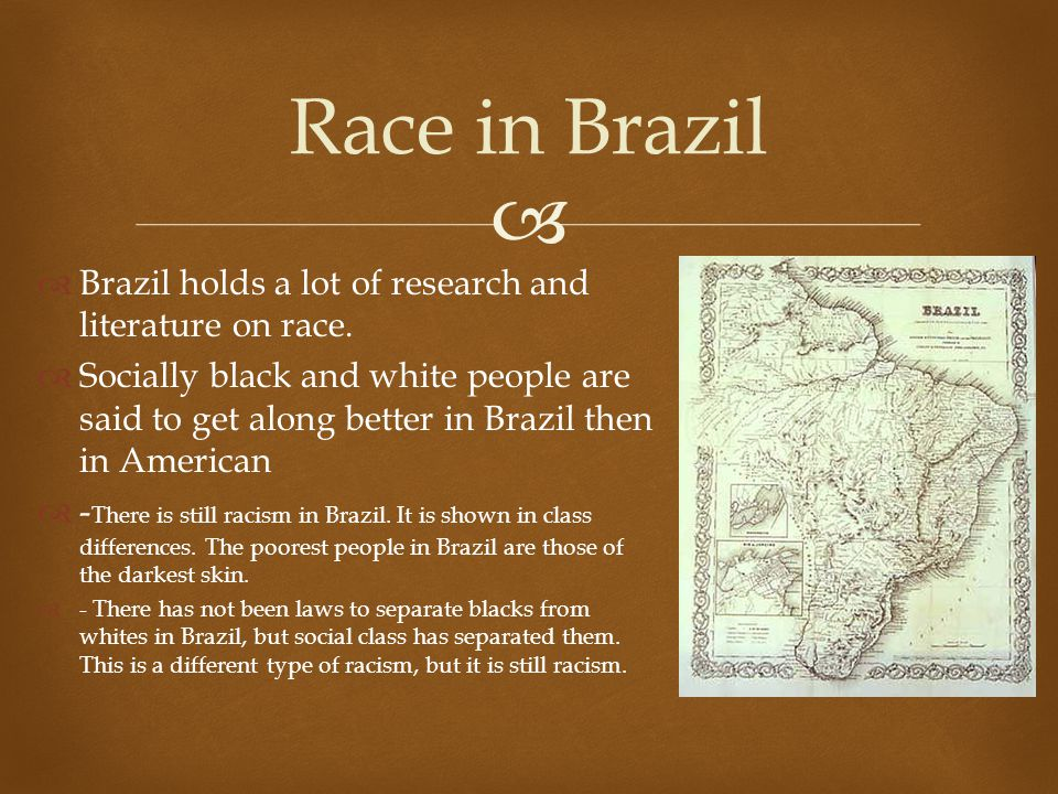   Brazil holds a lot of research and literature on race.  Socially black and white people are said to get along better in Brazil then in American 